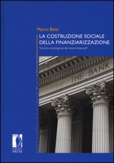La costruzione sociale della finanziarizzazione. Verso la convergenza dei sistemi bancari? - Marco Betti | Jonathanterrington.com