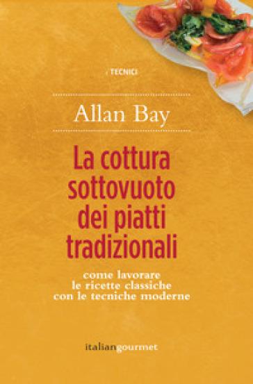 La cottura sottovuoto dei piatti tradizionali. Come lavorare le ricette classiche con le tecniche moderne - Allan Bay |