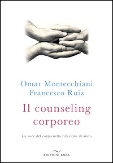 Il counseling corporeo. La voce del corpo nella relazione di aiuto - Omar Montecchiani   Rochesterscifianimecon.com