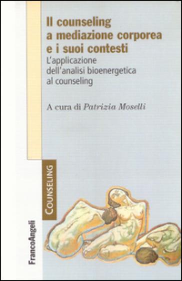 Il counseling a mediazione corporea e i suoi contesti. L'analisi bioenergetica nelle relazioni di aiuto - P. Moselli |