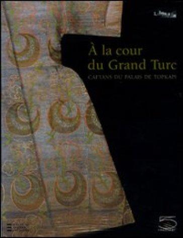 A la cour du gran turc. Caftans du palais de Topkapi. Catalogo della mostra (Parigi, 11 ottobre 2009-18 gennaio 2010) - F. Hitzel | Ericsfund.org