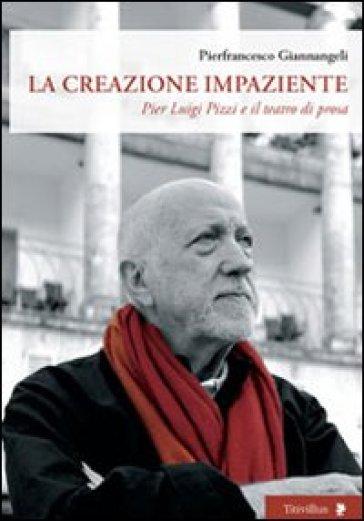 La creazione impaziente. Pier Luigi Pizzi e il teatro di prosa - Pierfrancesco Giannangeli |
