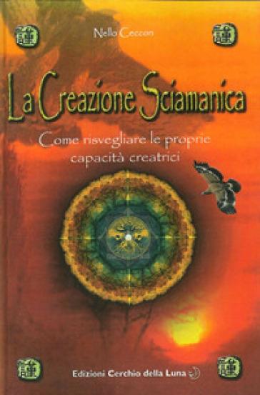 La creazione sciamanica. Come risvegliare le proprie capacità creatrici - Nello Ceccon |