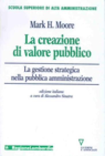 La creazione di valore pubblico. La gestione strategica nella pubblica amministrazione - Mark H. Moore |