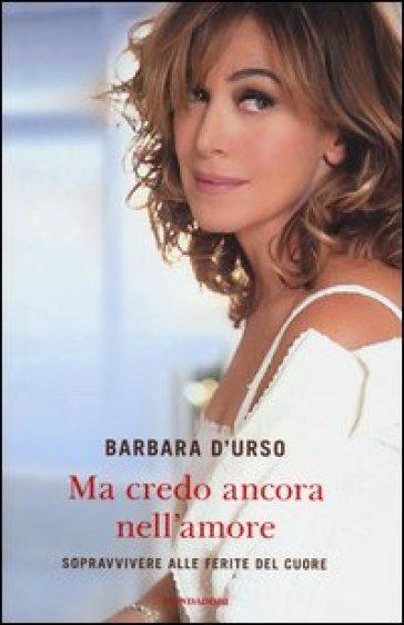 Ma credo ancora nell'amore. Sopravvivere alle ferite del cuore - Barbara D'Urso   Rochesterscifianimecon.com