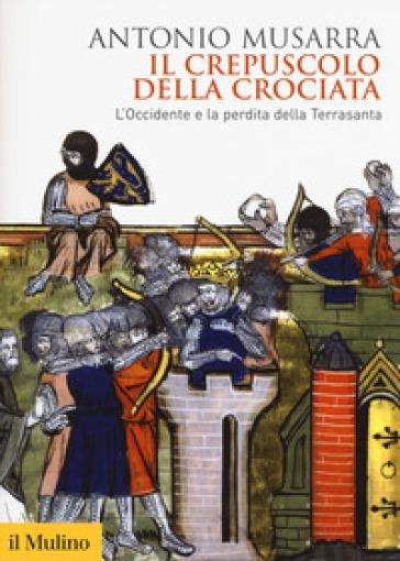 Il crepuscolo della crociata. L'Occidente e la perdita della Terrasanta - Antonio Musarra   Jonathanterrington.com