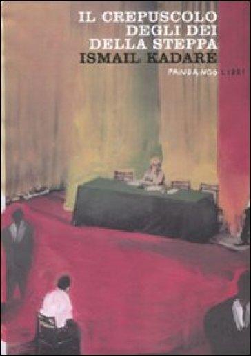 Il crepuscolo degli dei della steppa - Ismail Kadaré  
