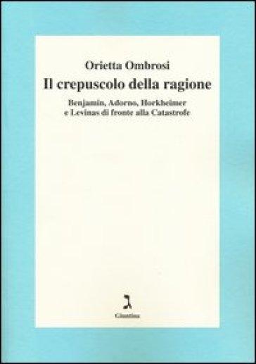 Il crepuscolo della ragione. Benjamin, Adorno, Horkeimer, e Levinas di fronte alla Catastrofe - Orietta Ombrosi |