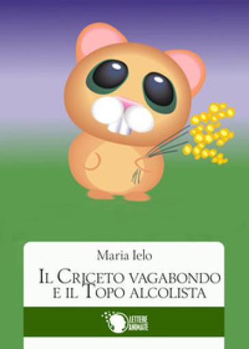Il criceto vagabondo e il topo alcolista - Maria Ielo |