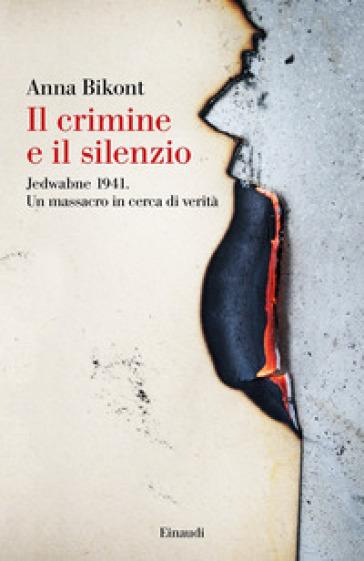Il crimine e il silenzio. Jedwabne 1941. Un massacro in cerca di verità - Anna Bikont |