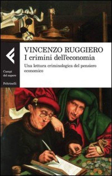 I crimini dell'economia. Una lettura criminologica del pensiero economico - Vincenzo Ruggiero  