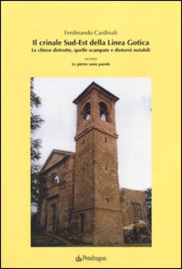 Il crinale Sud-Est della linea gotica. Le chiese distrutte, quelle scampate e dintorni notabili ovvero le pietre sono parole - Ferdinando Cardinali |