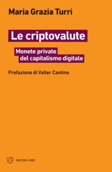 Le criptovalute. Monete private del capitalismo digitale - Grazia Turri Maria | Thecosgala.com