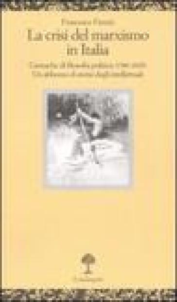 La crisi del marxismo in Italia. Cronache di filosofia politica (1980-2005). Un abbozzo di storia degli intellettuali - Francesco Fistetti |
