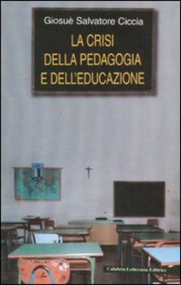 La crisi della pedagogia e dell'educazione - Giosuè S. Ciccia |