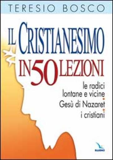 Il cristianesimo in 50 lezioni. Le radici lontane e vicine. Gesù di Nazaret. I cristiani - Teresio Bosco |