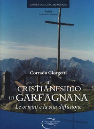 Il cristianesimo in Garfagnana. Le origini e la sua diffusione - Corrado Giorgetti |
