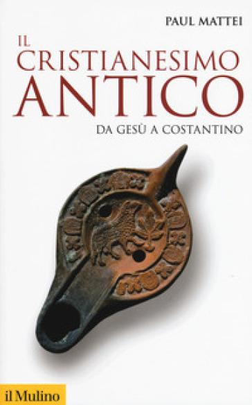 Il cristianesimo antico. Da Gesù a Costantino - Paul Mattei |