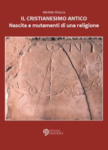 Il cristianesimo antico. Nascita e mutamenti di una religione - Michele Strazza |
