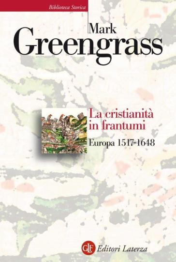 La cristianità in frantumi. Europa 1517-1648 - Mark Greengrass |