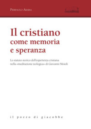 Il cristiano come memoria e speranza. Lo statuto storico dell'esperienza cristiana nella «meditazione teologica» di Giovanni Moioli - Pierpaolo Arabia | Kritjur.org