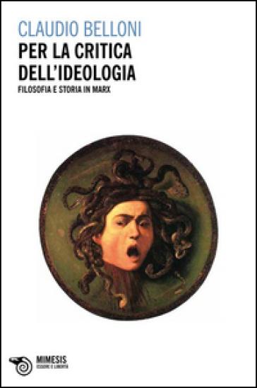 Per la critica dell'ideologia. Filosofia e storia in Marx - Claudio Belloni  