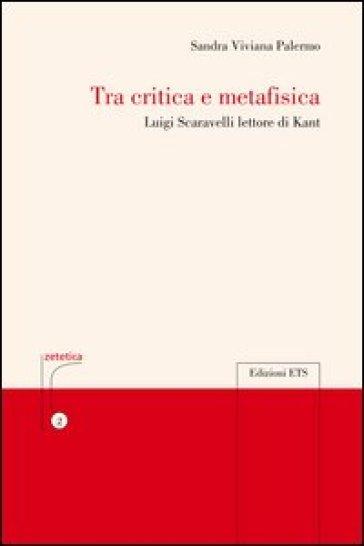 Tra critica e metafisica. Luigi Scaravelli lettore di Kant - Sandra V. Palermo |