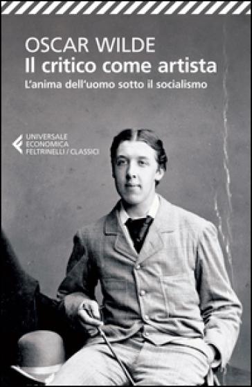 Il critico come artista-L'anima dell'uomo sotto il socialismo. Testo inglese a fronte - Oscar Wilde  