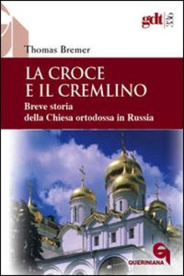 La croce e il Cremlino. Breve storia della Chiesa ortodossa in Russia - Thomas Bremer |