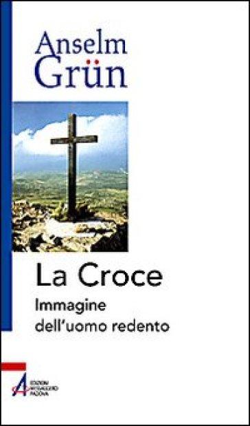 La croce. Immagine dell'uomo redento - Anselm Grun |