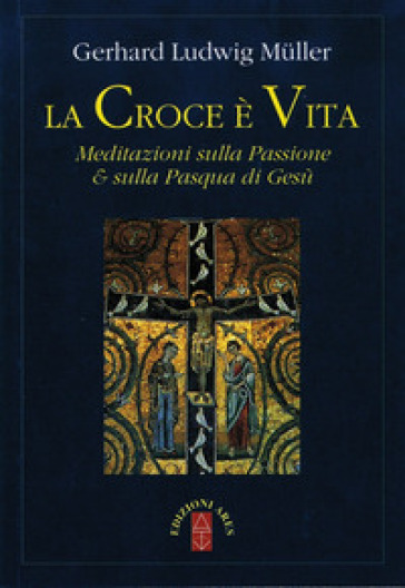 La croce è vita. Meditazioni sulla passione & sulla Pasqua di Gesù - Gerhard Ludwig Muller |
