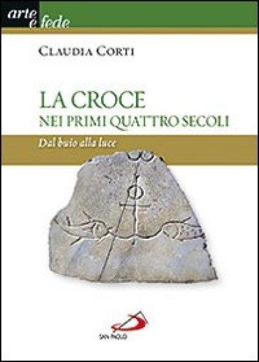 La croce nei primi quattro secoli. Dal buio alla luce - Claudia Corti | Rochesterscifianimecon.com