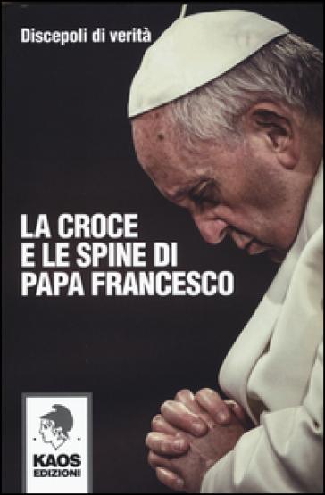 La croce e le spine di papa Francesco - Discepoli di verità   Rochesterscifianimecon.com