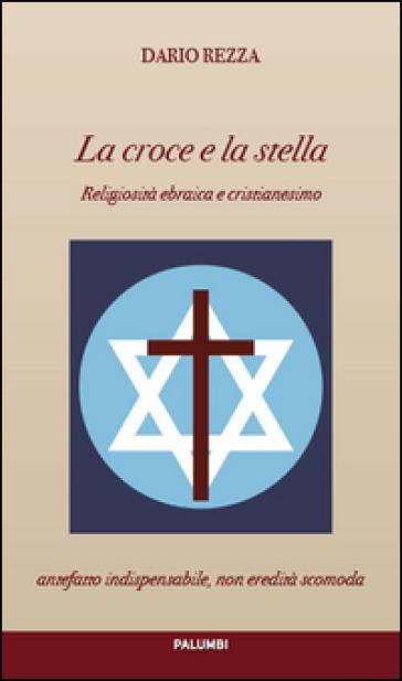 La croce e la stella. Religiosità ebraica e cristianesimo - Dario Rezza  