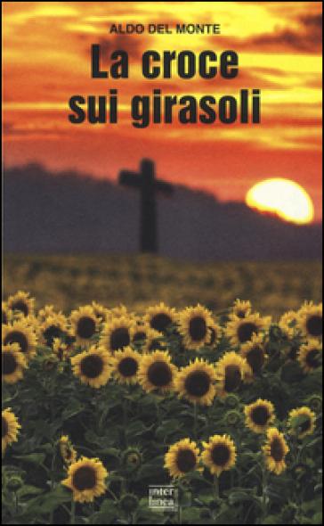 La croce sui girasoli. Diario di un cappellano militare sul fronte russo - Aldo Del Monte | Rochesterscifianimecon.com
