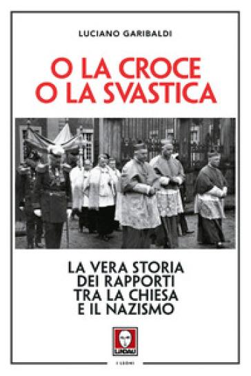 O la croce o la svastica. La vera storia dei rapporti tra la Chiesa e il nazismo - Luciano Garibaldi |