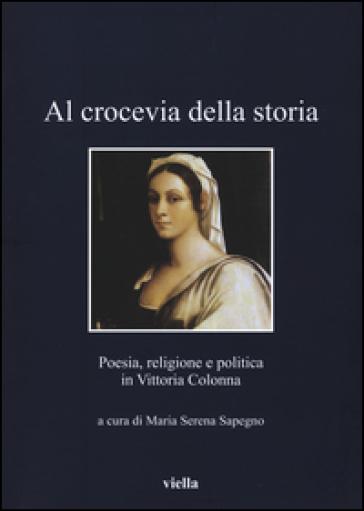 Al crocevia della storia. Poesia, religione e politica in Vittoria Colonna - M. S. Sapegno |