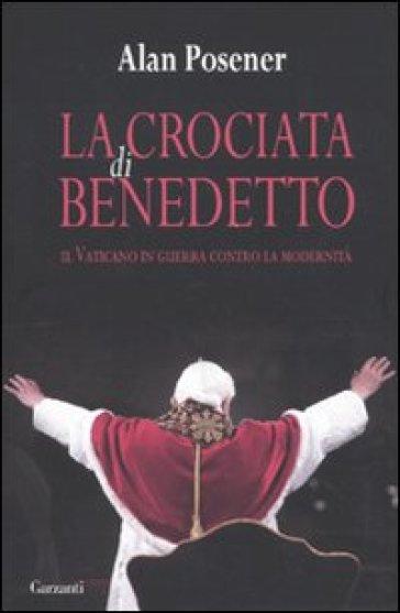 La crociata di Benedetto. Il Vaticano in guerra contro la modernità - Alan Posener | Kritjur.org