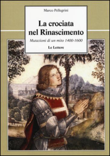 La crociata nel Rinascimento. Mutazioni di un mito 1400-1600 - Marco Pellegrini |