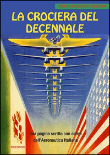 La crociera del decennale. Una pagina scritta con onore dall'Aeronautica Italiana - Piero Carlo Ratti Veneziani |