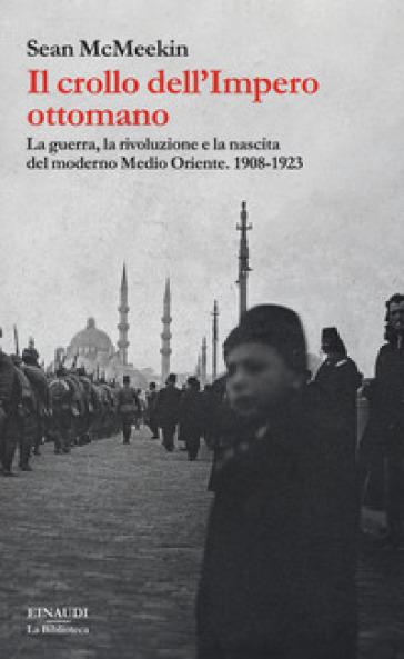 Il crollo dell'Impero ottomano. La guerra, la rivoluzione e la nascita del moderno Medio Oriente. 1908-1923 - Sean McMeekin pdf epub