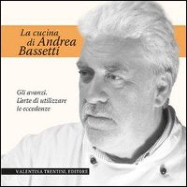La cucina di Andrea Bassetti. Gli avanzi. L'arte di utilizzare le eccedenze - Andrea Bassetti   Rochesterscifianimecon.com