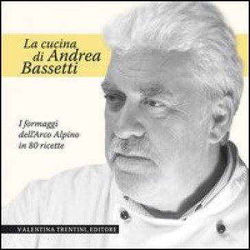 La cucina di Andrea Bassetti. Formaggi dell'arco alpino in 80 ricette - Andrea Bassetti | Rochesterscifianimecon.com