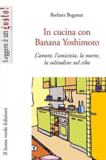 In cucina con Banana Yoshimoto. L'amore, l'amicizia, la morte, la solitudine nel cibo - Barbara Buganza |