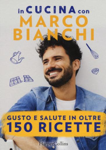 In cucina con Marco Bianchi: Cucinare è un atto d'amore-La mia cucina delle emozioni-Il gusto della felicità in 50 ricette - Marco Bianchi | Thecosgala.com