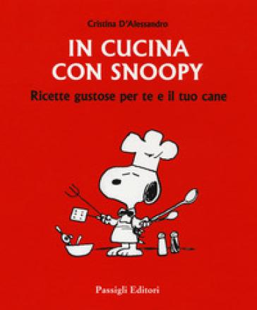 In cucina con Snoopy. Ricette gustose per te e il tuo cane - Cristina D'Alessandro | Jonathanterrington.com