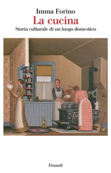 La cucina. Storia culturale di un luogo domestico - Imma Forino |