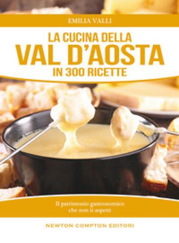 La cucina della Val d'Aosta in 300 ricette tradizionali - Emilia Valli   Ericsfund.org