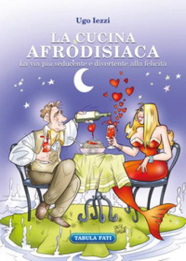 La cucina afrodisiaca. La via più seducente e divertente alla felicità - Ugo Iezzi   Ericsfund.org