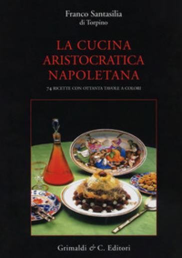 La cucina aristocratica napoletana. Ediz. illustrata - Franco Santasilia di Torpino |